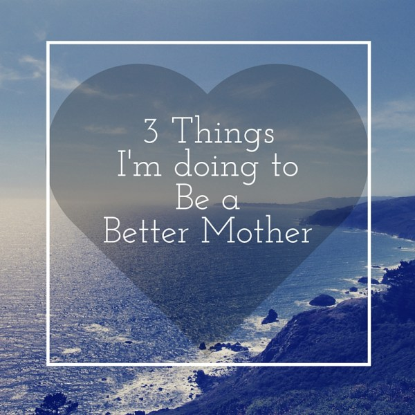 3 Things I'm Doing To Be Better Mother