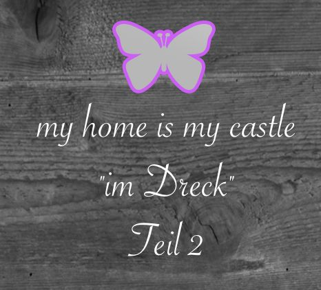"""my home is my castle…""""im Dreck"""" – Teil 2"""