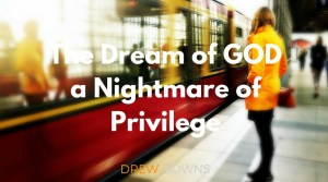 The Dream of GOD, a Nightmare of Privilege