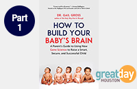 Book Cover image of How to Build Your Baby's Brain by Dr. Gail Gross along with Great Day Houston Logo for link to Part 1 of the book introduction interview on Great Day Houston
