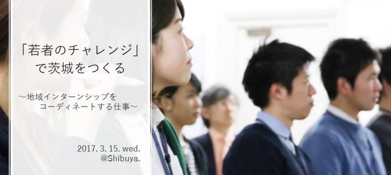 【参加費無料】「若者のチャレンジ」で茨城をつくる 〜地域インターンシップをコーディネートする仕事〜