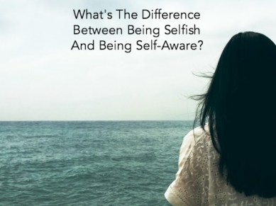 What's The Difference Between Being Selfish And Being Self-Aware