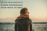 Do You Have Perfectly Hidden Depression? Four Ways To Heal