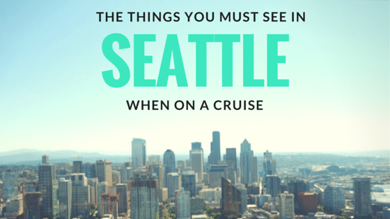 Things You Must See in Seattle When on a Cruise