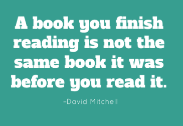 A book you finish reading is not the same book it was before you read it. –David Mitchell