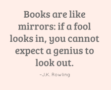 Books are like mirrors: if a fool looks in, you cannot expect a genius to look out. –J.K. Rowling
