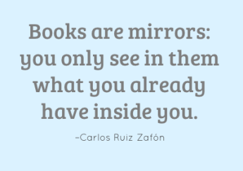 Books are mirrors: you only see in them what you already have inside you. –Carlos Ruiz Zafón