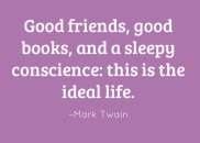 Good friends, good books and a sleepy conscience: this is the ideal life. –Mark Twain