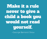 Make it a rule never to give a child a book you would not read yourself. –George Bernard Shaw