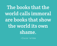 The books that the world calls immoral are books that show the world its own shame. –Oscar Wilde