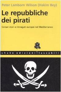 Le repubbliche dei pirati. Corsari mori e rinnegati europei nel Mediterraneo
