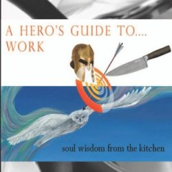 A Hero'S Guide To.... Work: Soul Wisdom From The Kitchen