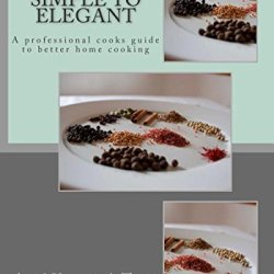 Simple To Elegant: A Professional Cooks Guide To Better Home Cooking