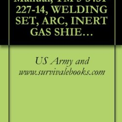 Us Army, Technical Manual, Tm 5-3431-227-14, Welding Set, Arc, Inert Gas Shielded, Ai Metal Lined Gun For 3/64-Inch Wire (Westinghouse Model Sa-136) (Fsn 3431-121-5878)