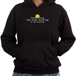 There'S Nothing Like Knife Throwing In The Morning Women Hoodie