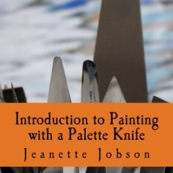 Introduction To Painting With A Palette Knife: A Practical Reference Guide To Painting With Knives