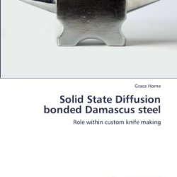 Solid State Diffusion Bonded Damascus Steel: Role Within Custom Knife Making [Paperback] [2012] (Author) Grace Horne