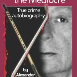 Alexander The Mediocre: True Crime Autobiography