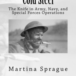 Cold Steel: The Knife In Army, Navy, And Special Forces Operations (Knives, Swords, And Bayonets: A World History Of Edged Weapon Warfare)