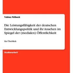 Die Leistungsfahigkeit Der Deutschen Entwicklungspolitik Und Ihr Ansehen Im Spiegel Der (Medialen) Offentlichkeit (German Edition)