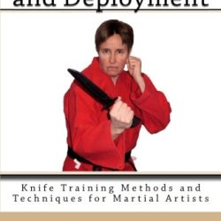 Knife Carry And Deployment: Knife Training Methods And Techniques For Martial Artists (Volume 2)