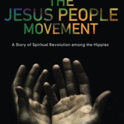 The Jesus People Movement: A Story Of Spiritual Revolution Among The Hippies
