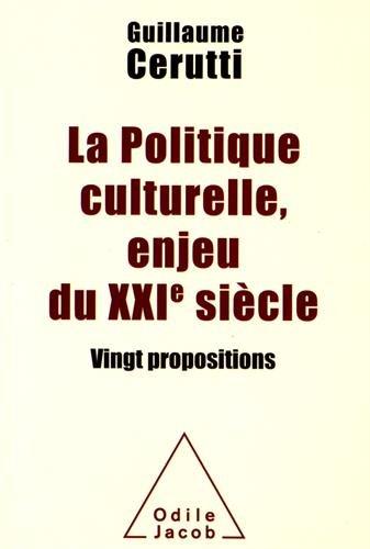 La Politique culturelle, enjeu du XXIe siècle: Vingt propositions