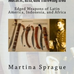 Machete, Kris, And Throwing Iron: Edged Weapons Of Latin America, Indonesia, And Africa (Knives, Swords, And Bayonets: A World History Of Edged Weapon Warfare)