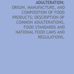 Foods And Their Adulteration;: Origin, Manufacture, And Composition Of Food Products; Description Of Common Adulterations, Food Standards And National Food Laws And Regulations,