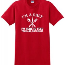 I'M A Chef I'M Here To Feed Your Ass Not Kiss It T-Shirt Xl Red