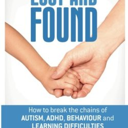 Lost And Found: Breaking The Chains Of Autism, Adhd, Learning And Behaviour Problems (Volume 1)