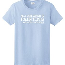 All I Care About Is Painting And Maybe Two People Ladies T-Shirt 3Xl Light Blue