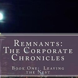 Remnants:  The Corporate Chronicles: Book One:  Leaving The Nest