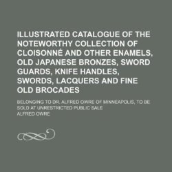Illustrated Catalogue Of The Noteworthy Collection Of Cloisonne And Other Enamels, Old Japanese Bronzes, Sword Guards, Knife Handles, Swords, Lacquers