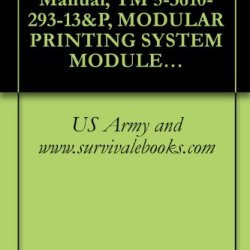 Us Army, Technical Manual, Tm 5-3610-293-13&P, Modular Printing System Module B Press Section (Nsn 3610-01-283-4582) (This Item Included In Em 0165)