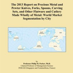 The 2013 Report On Precious Metal And Pewter Knives, Forks, Spoons, Carving Sets, And Other Flatware And Cutlery Made Wholly Of Metal: World Market Segmentation By City