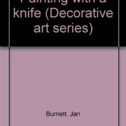 Painting With A Knife (Decorative Art Series)
