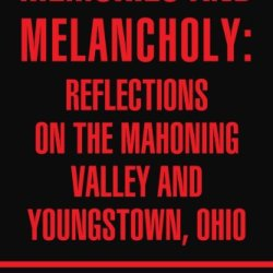 Memories And Melancholy: Reflections On The Mahoning Valley And Youngstown, Ohio