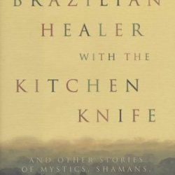 The Brazilian Healer With The Kitchen Knife: And Other Stories Of Mystics, Shamans, And Miracle Makers