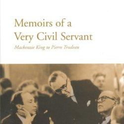 Memoirs Of A Very Civil Servant: Mackenzie King To Pierre Trudeau