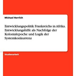 Entwicklungspolitik Frankreichs In Afrika. Entwicklungshilfe Als Nachfolge Der Kolonialepoche Und Logik Der Systemkonkurrenz (German Edition)