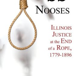 99 Nooses: Illinois Justice At The End Of A Rope, 1779-1896