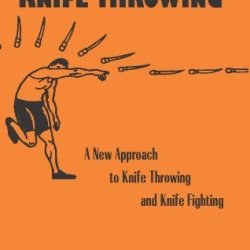Combat Knife Throwing: A New Approach To Knife Throwing And Knife Fighting, Revised And Updated (Illustrations)