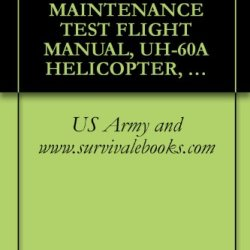 Us Army Technical Manual, Maintenance Test Flight Manual, Uh-60A Helicopter, Uh-60L Helicopter, Eh-60A Helicopter, Tm 1-1520-237-Mtf, 1997