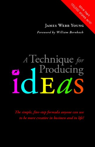 A Technique for Producing Ideas: The simple, five-step formula anyone can use to be more creative in business and in life!
