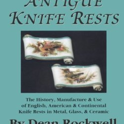 Antique Knife Rests : The History, Manufacture & Use Of English, American & Continental Knife Rests In Metal, Glass & Ceramic