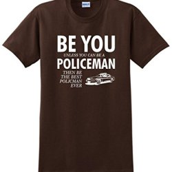 Be You Unless You Can Be A Policeman Funny T-Shirt Xl Dark Chocolate