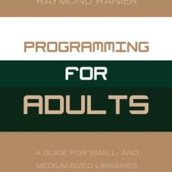 Programming For Adults: A Guide For Small- And Medium-Sized Libraries