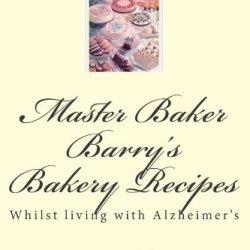 Master Baker Barry'S Bakery Recipes: Whilst Living With Alzheimer'S