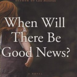 When Will There Be Good News?: A Novel